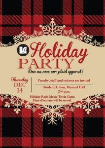 Faculty, staff and retirees are invited to the LLCC Holiday Party on Thursday, Dec. 14 from 2-4 p.m. in Menard Hall, student union. Don we now our plaid apparel! Holiday Reels movie trivia game. Hors d'oevres will be served.