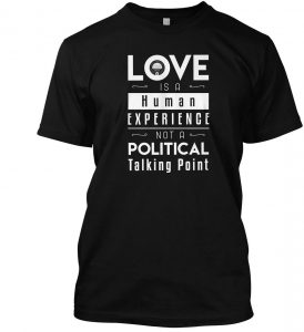 Love Is a Human Experience Not a Political Talking Point T-shirt