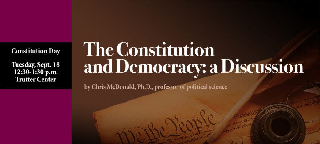 Constitution Day, Tuesday, Sept. 18, 12:30-1:30 p.m., Trutter Center. The Constitution and Democracy: A Discussion by Chris McDonald, Ph.D., professor of politcal science