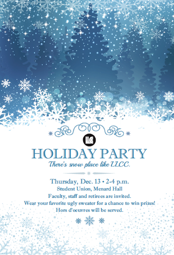 "LLCC Holiday Party. There's snow place like ""LLCC. Thursday, Dec. 13, 2-4 p.m., Student Union, Menard Hall. Faculty, staff and retirees are invited. Wear your favorite ugly sweater for a chance to win prizes! Hors d'oeuvres will be served."