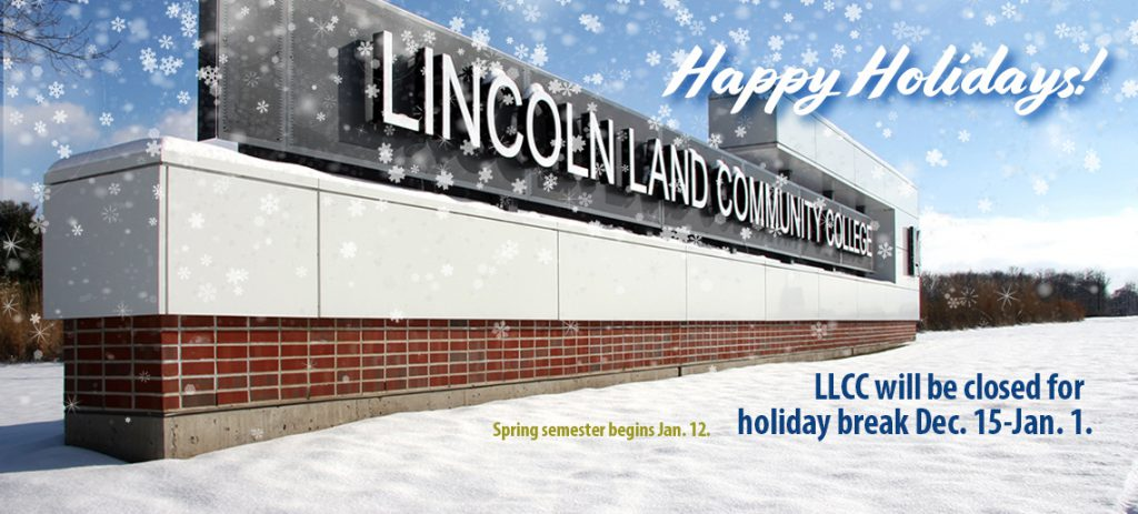 Happy Holidays! Lincoln Land Community College. LLCC will be closed for holiday break Dec. 15-Jan. 1. Spring semester begins Jan. 12.