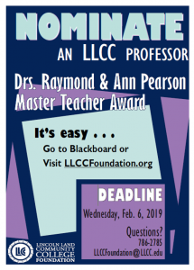 Nominate an LLCC professor. Drs. Raymond & Ann Pearson Master Teacher Award. It's easy ... Go to Blackboard or visit LLCCFoundation.org. Deadline: Wednesday, Feb. 6, 2019. Questions? 786-2785, LLCCFoundation@LLCC.edu. Lincoln Land Community College Foundation