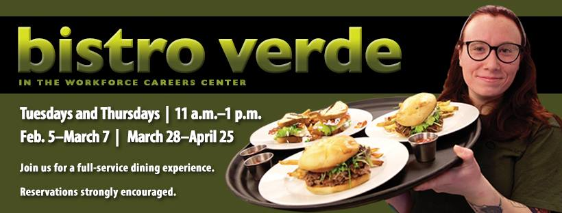 Bistro Verde in the Workforce Careers Center. Tuesdays and Thursdays, 11 a.m.-1 p.m., Feb.5-March 7 and March 28-April 25. Join us for a full-service dining experience. Reservations strongly encouraged.