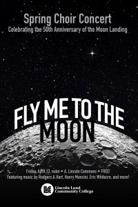 Spring Choir Concert. Celebrating the 50th Anniversary of the Moon Landing. Fly Me to the Moon. Friday, April 12, noon in A. Lincoln Commons. FREE! Featuring music by Rodgers & Hart, Henry Mancini, Eric Whatacre, and more! Lincoln Land Community College