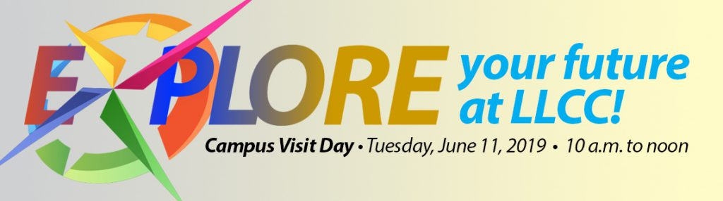 Explore your future at LLCC! Campus Visit Day Tuesday, June 11, 2019, 10 a.m. to noon