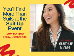 You'll Find More Than Suits at the Suit-Up Event. Save the Date - Friday, October 25th. JCPenney Suit-Up Event.