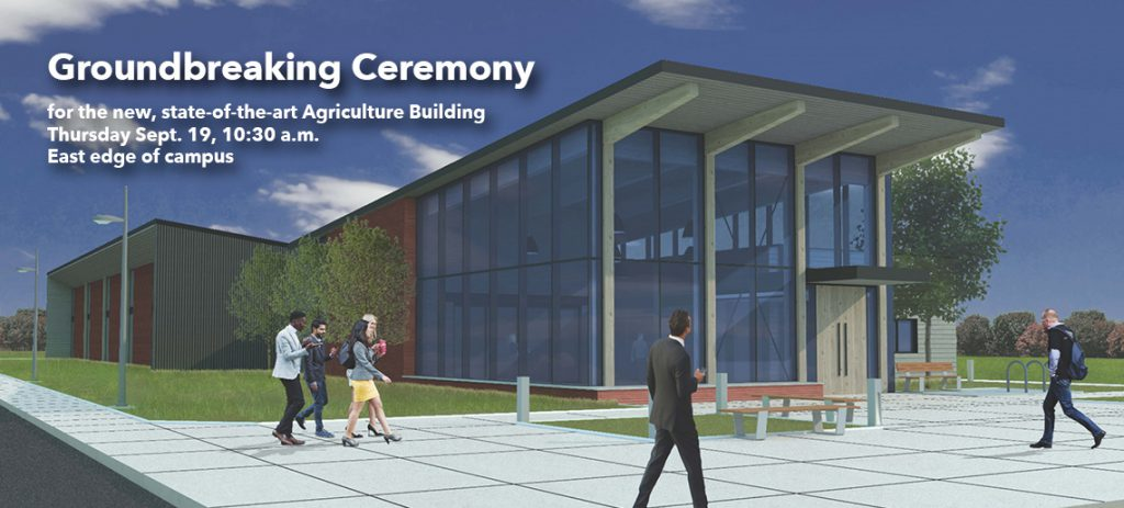Groundbreaking Ceremony for the new, state-of-the-art Agriculture Building. Thursday, Sept. 19, 10:30 a.m. East edge of campus.