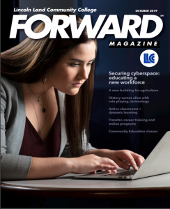 Lincoln Land Community College FORWARD Magazine October 2019. LLCC. Securing cyberspace: educating a new workforce. A new building for agriculture. History comes alive with role playing, technology. Active classrooms = dynamic learning. Transfer, career training adn online programs. Community Education classes.