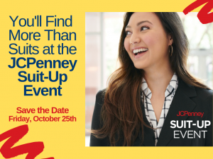 You'll Find More Than Suits at the JCPenney Suit-Up Event. Save the Date: Friday, October 25th. JCPenney Suit-Up Event.