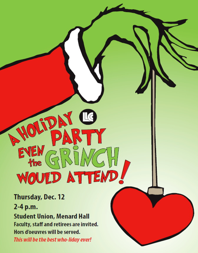 LLCC. A holiday party even the grinch would attend! Thursday, Dec. 12, 2-4 p.m. Student Union, Menard Hall. Faculty, staff and retirees are invited. Hors d'oeuvres will be served. This will the best who-liday ever!