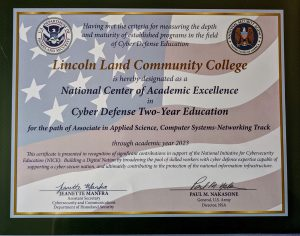 Having met the criteria for measuring the depth and maturity of established programs in the field of Cyber Defense Education Lincoln Land Community College is hereby designated as a National Center of Academic Excellence in Cyber Defense Two-Year Education for the path of Associate in Applied Science, Computer Systems-Networking Track through academic year 2023. This certificate is presented in recognition of significant contributions in support of the National Initiative for Cybersecurity Education (NICE): Building a Digital Nation by broadening the pool of skilled workers with cyber defense expertise capable of supporting a cyber-secure nation, and ultimately contributing to the protection of the national information infrastructure. Jeanette Manfra, Assistant Secretary, Cybersecurity and Communications, Department of Homeland Security and Paul M. Nakasone, General, U.S. Army, Director, NSA
