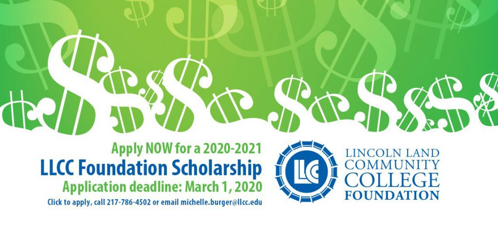 Apply NOW for a 2020-2021 LLCC Foundation Scholarship. Application deadline: March 1, 2020. Click to apply, call 217-786-4502 or email michelle.burger@llcc.edu. Lincoln Land Community College Foundation