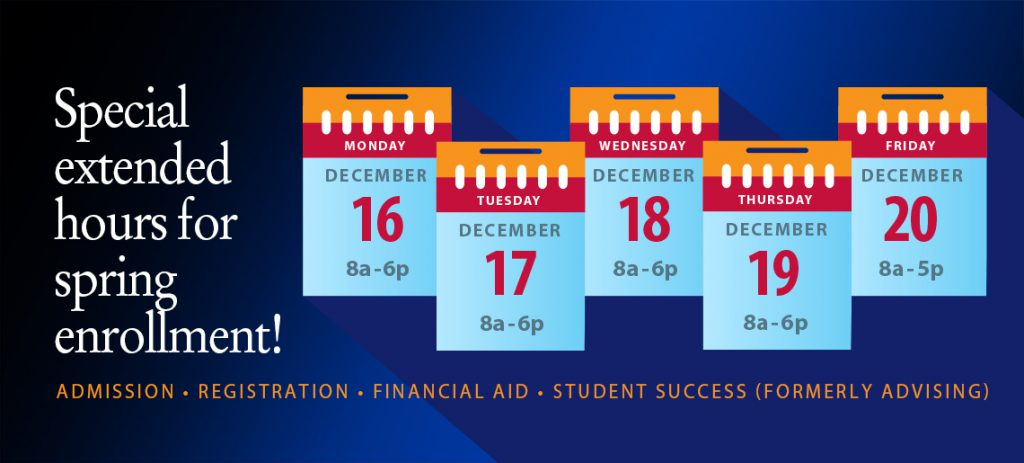 Special extended hours for spring enrollment! Admission, Registration, Financial Aid, Student Success (Formerly Advising). Dec. 16, 8 a.m.-6 jp.m., Dec. 17, 8 a.m.-6 p.m., Dec. 18, 8 a.m.-6 p.m., Dec. 19, 8 a.m.-6 p.m., Dec. 20, 8 a.m.-5 p.m.