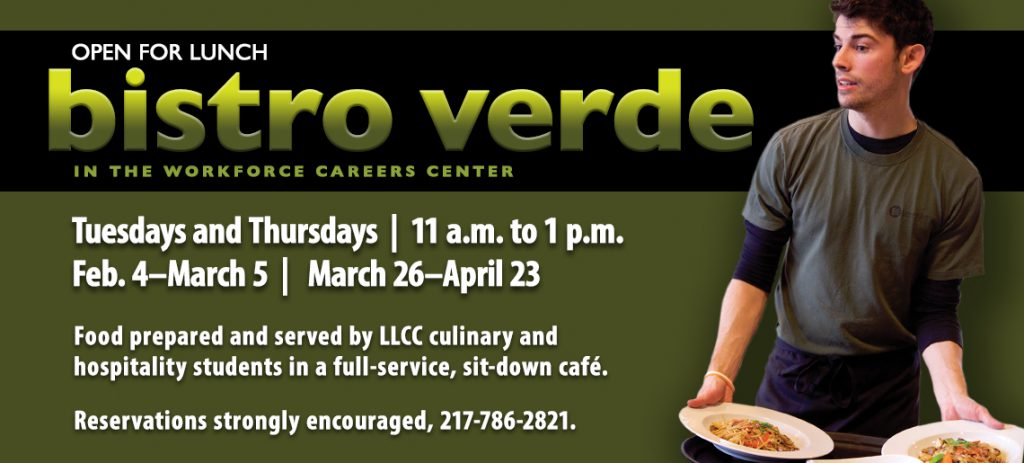 Open for lunch: Bistro Verde in the Workforce Careers Center. Tuesdays and Thursdays, 11 a.m. to 1 p.m., Feb. 4-March 5 and March 26-April 23. Food prepared and served by LLCC culinary and hospitality students in a full-service, sit-down cafe. Reservations strongly encouraged, 217-786-2821.