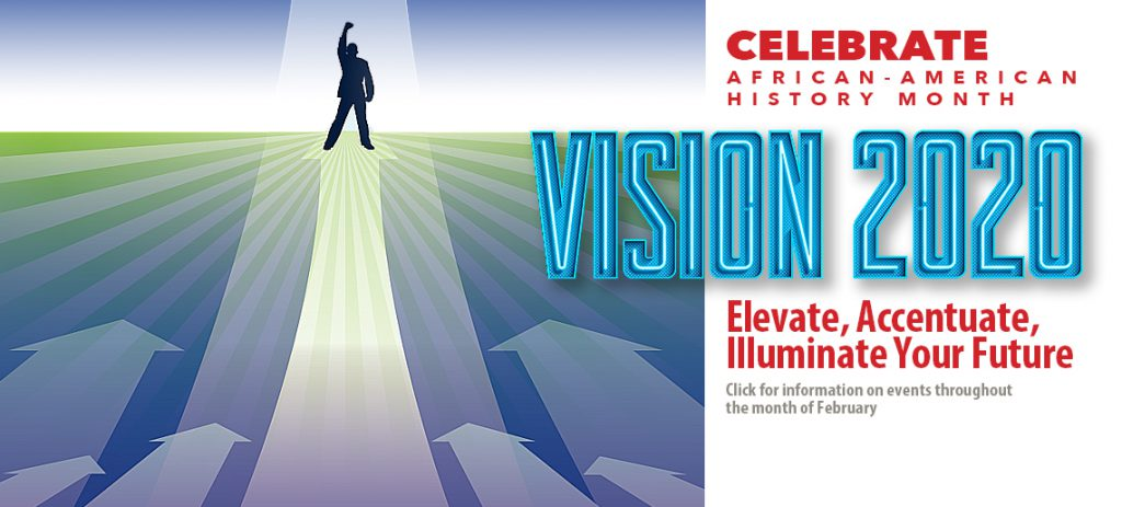 Celebrate African-American History Month. Vistion 2020: Elevate, Accentuate, Illuminate Your Future. Click for information about events through the month of February.