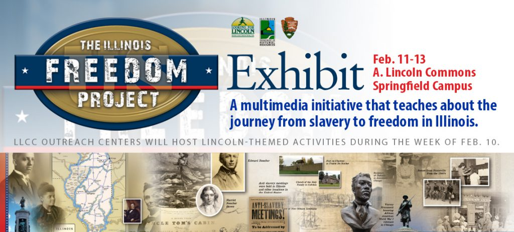 The Illinois Freedom Project Exhibit. Feb. 11-13, A. Lincoln Commons, Springfield Campus. A multimedia initiative that teaches about the journey from slavery to freedom in Illinois. LLCC Outreach Centers will host Lincoln-themed activities during the week of Feb. 10.