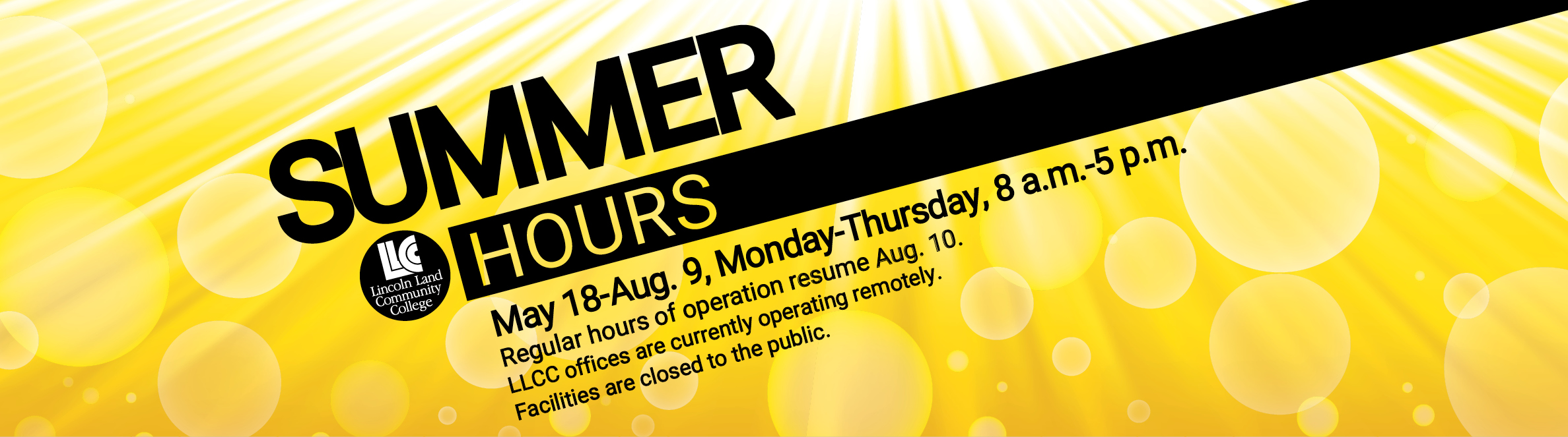LLCC Lincoln Land Community College Summer Hours: May 18-Aug. 9, Monday-Thursday, 8 a.m.-5 p.m. Regular hours of operation resume Aug. 10. LLCC offices are currently operating remotely. Facilities are closed to the public.