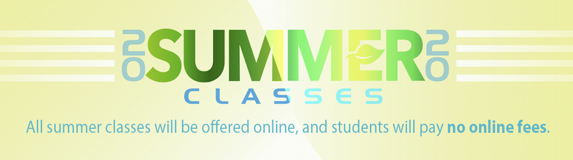 2020 Summer classes. All summer classes will be offered online, and students will pay no online fees.