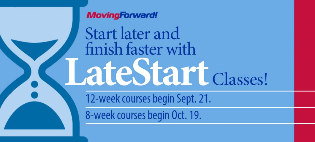 Moving Forward! Start later and finish faster with LateStart Classes! 12-week courses begin Sept. 21. 8-week courses begin Oct. 19.