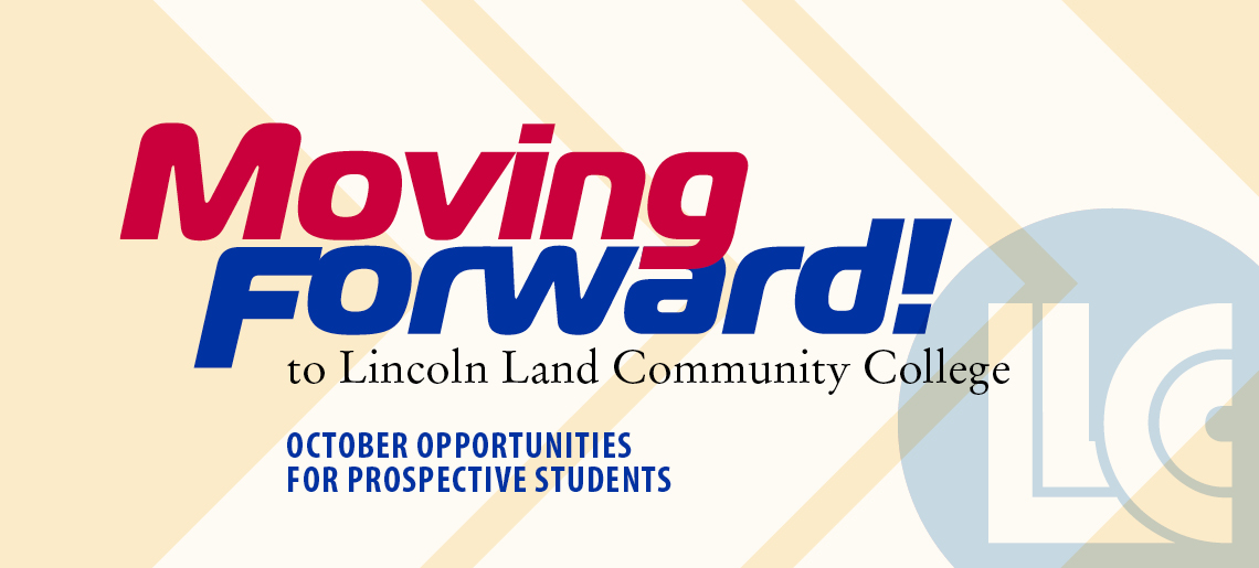 Moving Forward! to Lincoln Land Community College. October Opportunities for Prospective Students