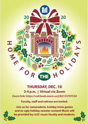 LLCC 2020 Home for the Holidays. Thursday, Dec. 10, 2-4 p.m. Virtual via Zoom. Zoom link: https://us02web.zoom.us/j/82153797534. Faculty, staff and retirees are invited. Join us for camaraderie, holiday trivia games and an ugly sweater contest! Music will be provided by LLCC music faculty and students.