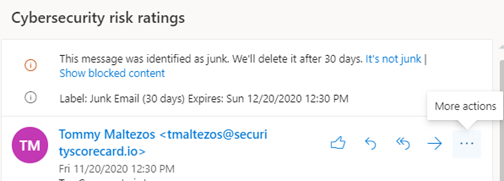 Cybersecurity risk ratings. This message was identified as junk. We'll delete it after 30 days. It's not junk | Show blocked content. Label: Junk Email (30 days) Expires: Sun 12/20/2020 12:30 PM. TM Tommy Maltezos <tmaltezos@securityscorecardio> Fri 11/20/2020 12:30 PM. To the right are like button, reply button, reply all button, forward, more action (three dots)