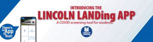 Introducing the LINCOLN LANDing APP. A COVID screening tool for students. There's an App for that! LLCC LINCOLN LANDing.