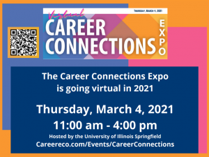 Virtual Career Connections Expo. Tuesday, March 4, 2021. The Career Connections Expo is going virtual in 2021. Thursday, March 4, 2021, 11:00 a.m. - 4:00 p.m. Hosted by the Unversity of Illinois Springfield. Careereco.com/Events/CareerConnections