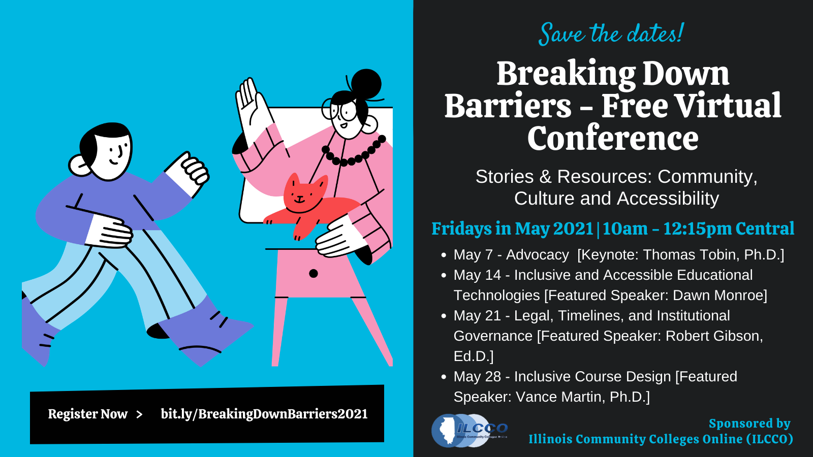 Save the dates! Breaking Down Barriers - Free Virtual Conference. Stories & REsources: Community, Culture and Accessibility. Fridays in May 2021, 10 a.m.-12:15 p.m. Central. May 7 - Advocacy (Keynote: Thomas Tobin, Ph.D.). May 14 - Inclusive and Accessible Educational TEchnologies (Featured Speaker: Dawn Monroe). May 21 - LEgal, Timelines, and Institutional Governance (Featured Speaker: Robert Gibson, Ed.D.). May 28 - Inclusive Course Design (FEatured Speaker: Vance Martin, Ph.D.). REgister Now at bit..ly/BreakingDownBarriers2021. Sponsored by Illinois Community Colleges Online (ILCCO).
