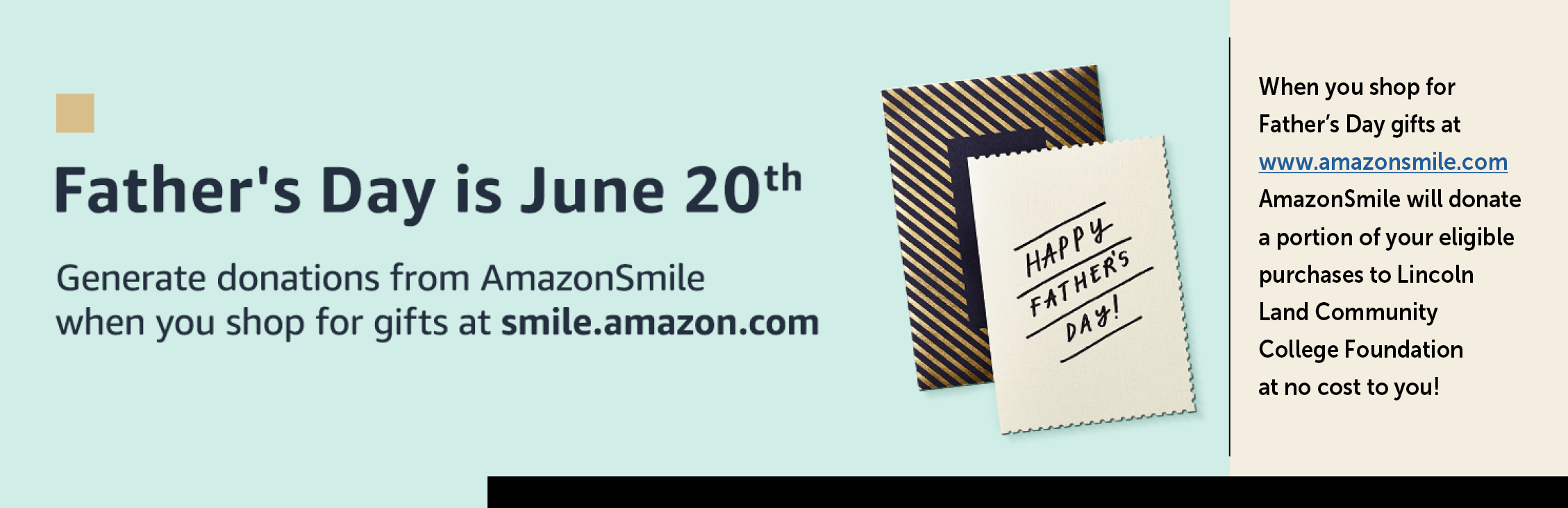 Happy Father's Day! Father's Day is June 20th. Generate donations from AmazonSmile when you shop for gifts at smile.zmazon.com. When you shop for Father's Day gifts at www.amazonsmile.com AmazonSmile will donate a portion of your eligible purchases to Lincoln Land Community College Foundation at no cost to you!