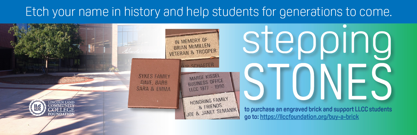 Etch your name in history and help students for generations to come. Stepping Stones. To purchase an engraved brick and support LLCC students go to: https://llccfoundation.org/buy-a-brick. LLCC Lincoln Land Community College Foundation. Example bricks: Sykes Family Dave, Barb Sara & Emma; In Memory of Brian McMillen veteran & trooper; Marge Kissel business office LLCC 1977-1990; Honoring family & friends Joe & Janet Semanik.