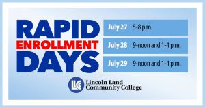 Rapid Enrollment Days. July 27, 5-8 p.m. July 28, 9-noon and 1-4 p.m. July 29, 9-noon and 1-4 p.m. LLCC Lincoln Land Community College.