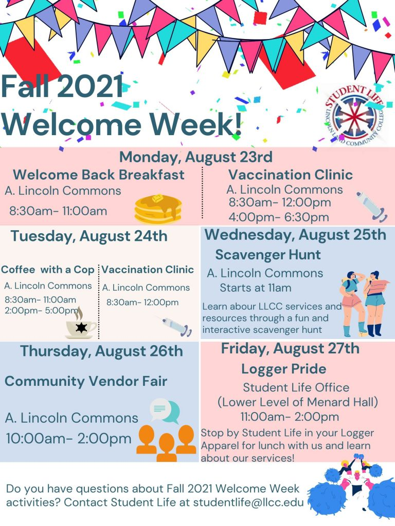 Fall 2021 Welcome Week! Monday, August 23rd, is the Welcome Back Breakfast from 8:30 AM to 11:00 AM, and the Vaccination Clinic from 8:30 AM to 12:00 PM and again at 4:00 PM to 6:30 PM. All events for Monday, August 23rd, are in A. Lincoln Commons.  Tuesday, August 24th is Coffee with a Cop from 8:30 AM to 11:00 AM and again from 2:00 PM to 5:00 PM. The Vaccination Clinic is from 8:30 AM to 12:00 PM. All events for Tuesday, August 24th, are in A. Lincoln Commons.  Wednesday, August 25th, is a Scavenger Hunt that will start at 11:00 AM in A. Lincoln Commons. Students will learn about LLCC services and resources through a fun and interactive scavenger hunt activity.  Thursday, August 26th, from 10:00 AM to 2:00 PM, will be the Community Vendor Fair in A. Lincoln Commons.  Friday, August 27th, will be Logger Pride. Students will be encouraged to wear LLCC apparel and to stop by the Student Life Office to learn about our services. Do you have any questions about Fall 2021 Welcome Week activities? Contact Student Life at studentlife@llcc.edu.