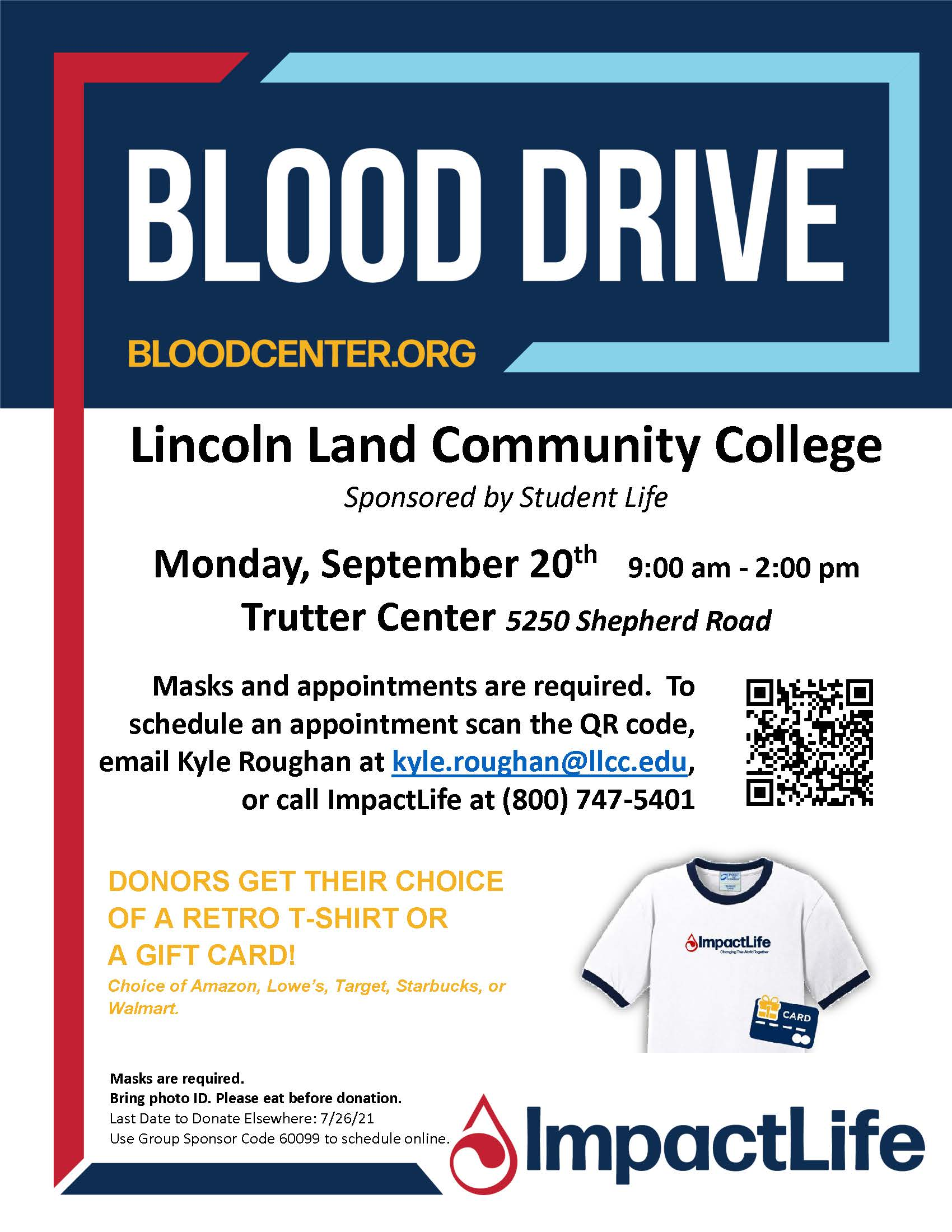 Blood Drive (BLOODCENTER.ORG) at Lincoln Land Community College, sponsored by Student Life. Monday, September 20th, 9:00 AM to 2:00 PM in the Trutter Center (5250 Shepherd Road). Masks and appointments are required. To schedule an appointment, email Kyle Roughan at kyle.roughan@llcc.edu or call ImpactLife at (800) 747-5401. Donners get their choice of a retro T-Shirt or a gift card (choice of Amazon, Lowe's, Target, Starbucks, or Walmart) Masks are Required. Bring photo ID. Please eat before donation. The last date to donate elsewhere is 7/26/21. Use group sponsor code 6099 to schedule online.