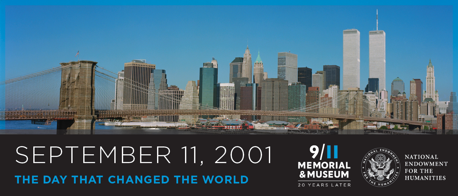 September 11, 2001. The day that changed the world. 9/11 Memorial & Museum. 20 years later. National Endowment for the Humanities.