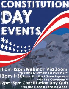 Constitution Day Events. 11 am-12 pm Webinar via Zoom with meeting ID number 881 3435 5467. 12 p.m-1:30 Pop a Fun Fact (free popcorn) in the Commons. 12 pm-5 pm Constitution Day Quiz in the Lincoln Landing app.