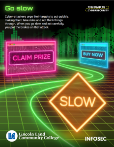 Go slow. Cyber-attackers urge their targets to act quickly, making them take risks and not think things through. When you go slow and act carefully, you put the brakes on that attack. The Road to Cybersecurity. Slow, Claim Prize, Buy Now.